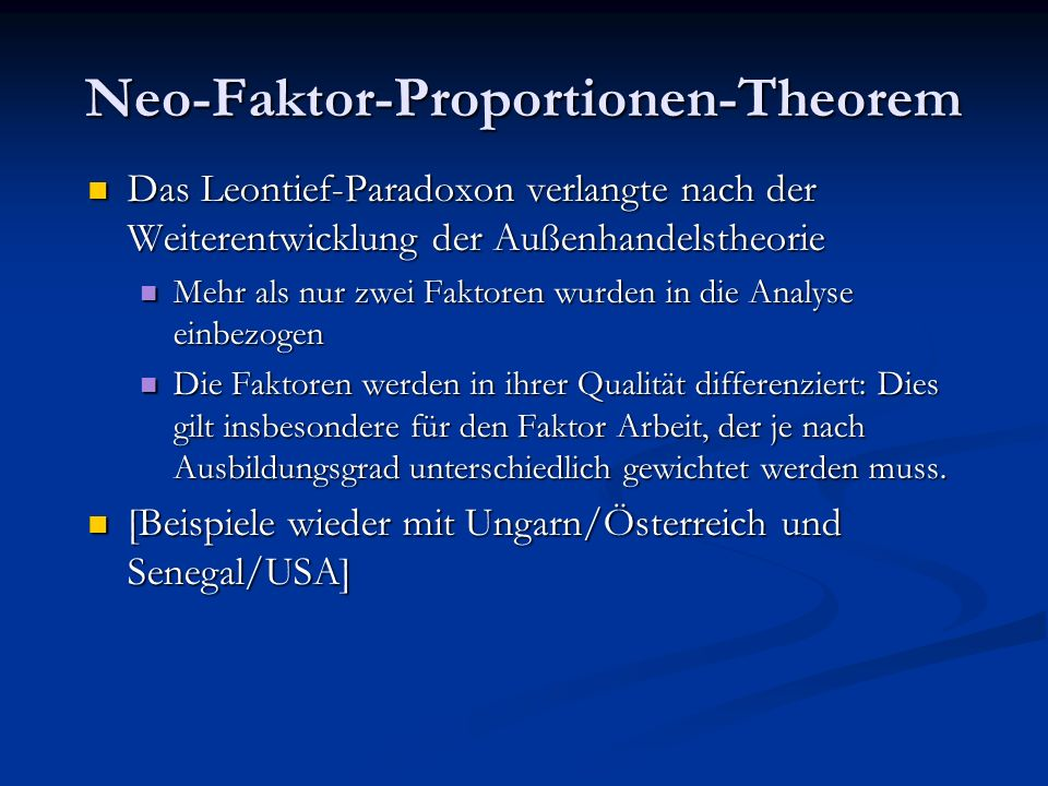 Neo-Faktor-Proportionen-Theorem Das Leontief-Paradoxon verlangte nach der Weiterentwicklung der Außenhandelstheorie Mehr als nur zwei Faktoren wurden in die Analyse einbezogen Die Faktoren werden in ihrer Qualität differenziert: Dies gilt insbesondere für den Faktor Arbeit, der je nach Ausbildungsgrad unterschiedlich gewichtet werden muss.