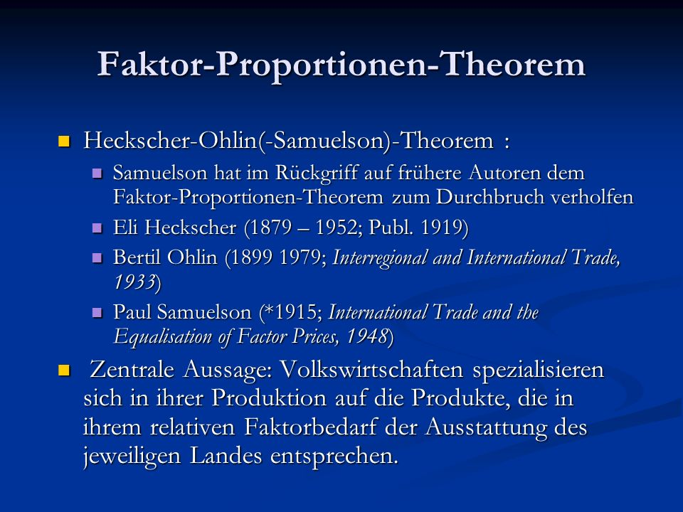 Faktor-Proportionen-Theorem Heckscher-Ohlin(-Samuelson)-Theorem : Samuelson hat im Rückgriff auf frühere Autoren dem Faktor-Proportionen-Theorem zum Durchbruch verholfen Eli Heckscher (1879 – 1952; Publ.