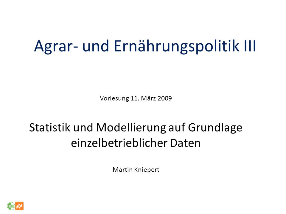 Agrar- und Ernährungspolitik III Vorlesung 11. März 2009 Statistik und Modellierung auf Grundlage einzelbetrieblicher Daten Martin Kniepert