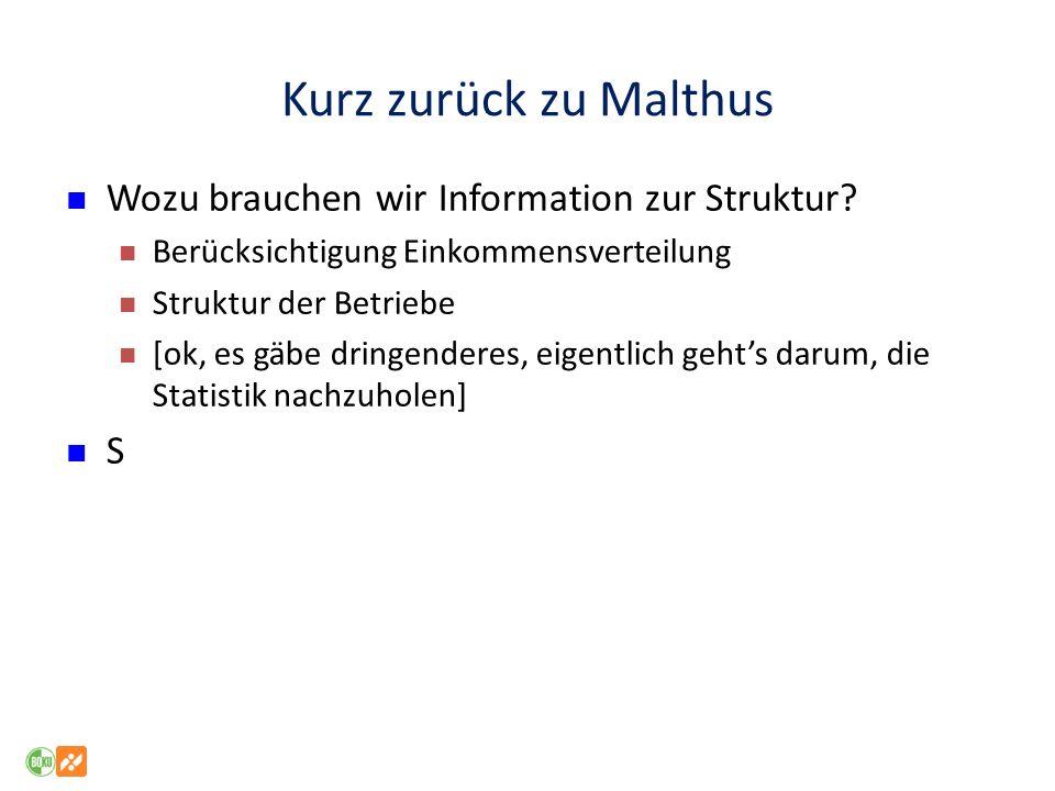 Kurz zurück zu Malthus Wozu brauchen wir Information zur Struktur? Berücksichtigung Einkommensverteilung Struktur der Betriebe [ok, es gäbe dringender