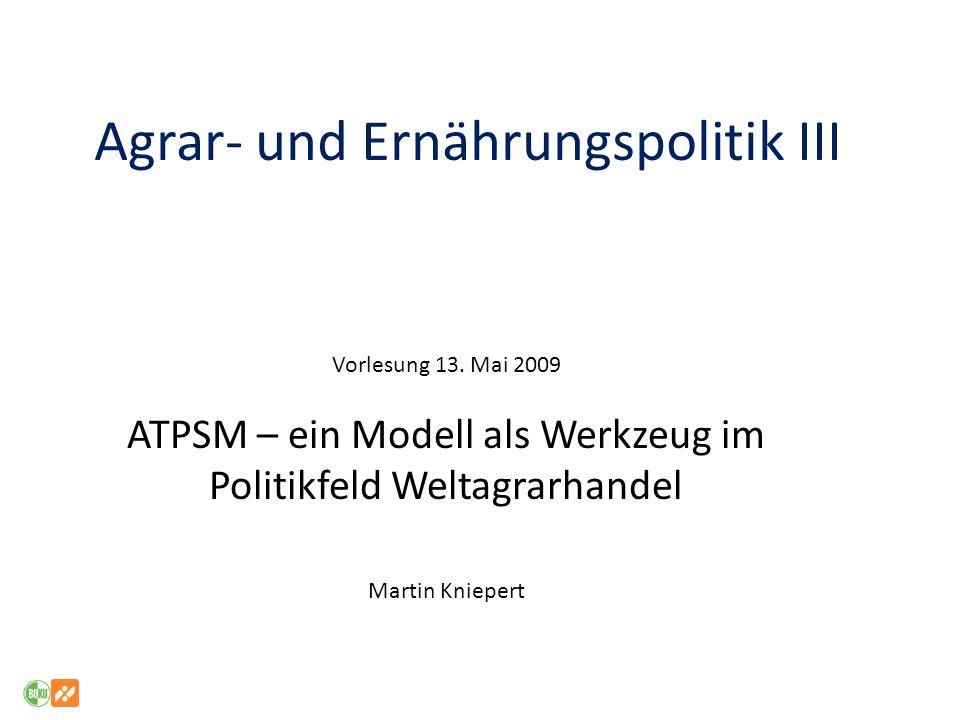 Aufbau der heutigen Vorlesung Institutionelle und historische Hintergründe des Politikfeldes Weltagrarhandel ATPSM als Diskussions- und Entscheidungsgrundlage Die Spezifikation des Modells, Politikinstrumente Welche Einschränkungen gelten für das ATPSM.