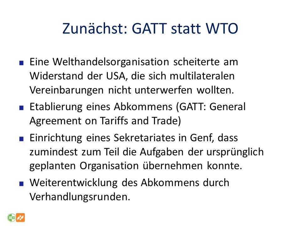 Zunächst: GATT statt WTO Eine Welthandelsorganisation scheiterte am Widerstand der USA, die sich multilateralen Vereinbarungen nicht unterwerfen wollt
