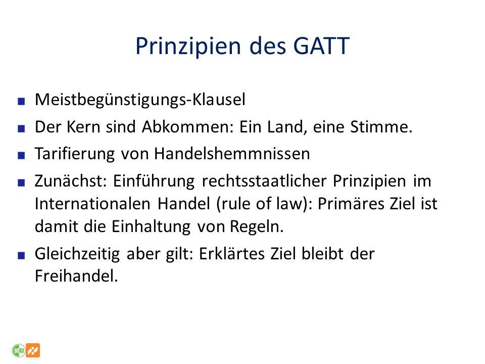 Prinzipien des GATT Meistbegünstigungs-Klausel Der Kern sind Abkommen: Ein Land, eine Stimme. Tarifierung von Handelshemmnissen Zunächst: Einführung r