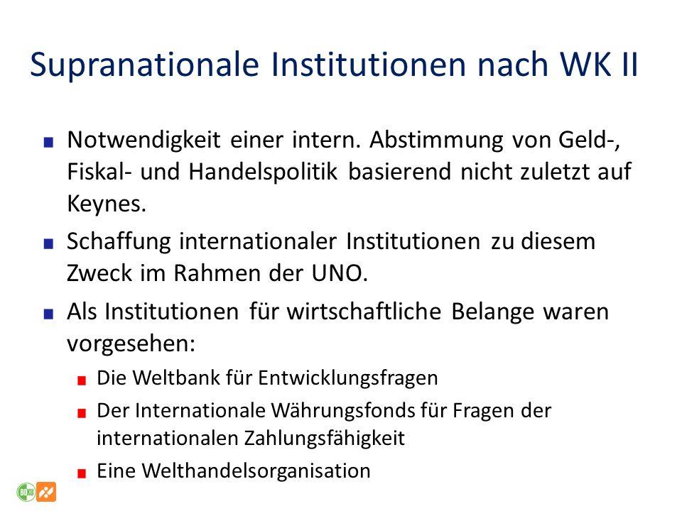 Supranationale Institutionen nach WK II Notwendigkeit einer intern. Abstimmung von Geld-, Fiskal- und Handelspolitik basierend nicht zuletzt auf Keyne