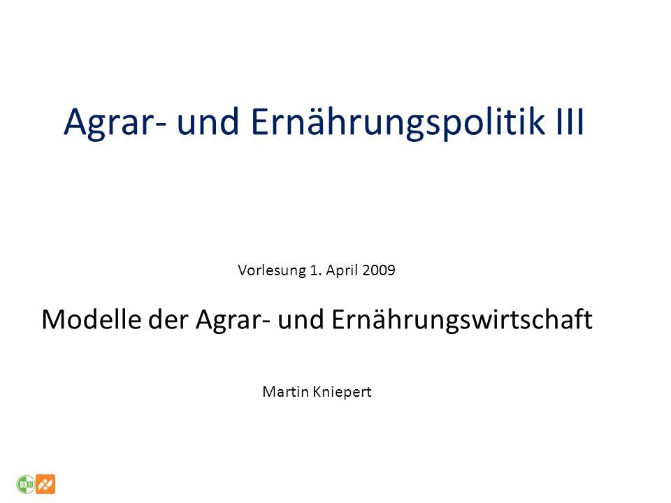 Agrar- und Ernährungspolitik III Vorlesung 1. April 2009 Modelle der Agrar- und Ernährungswirtschaft Martin Kniepert