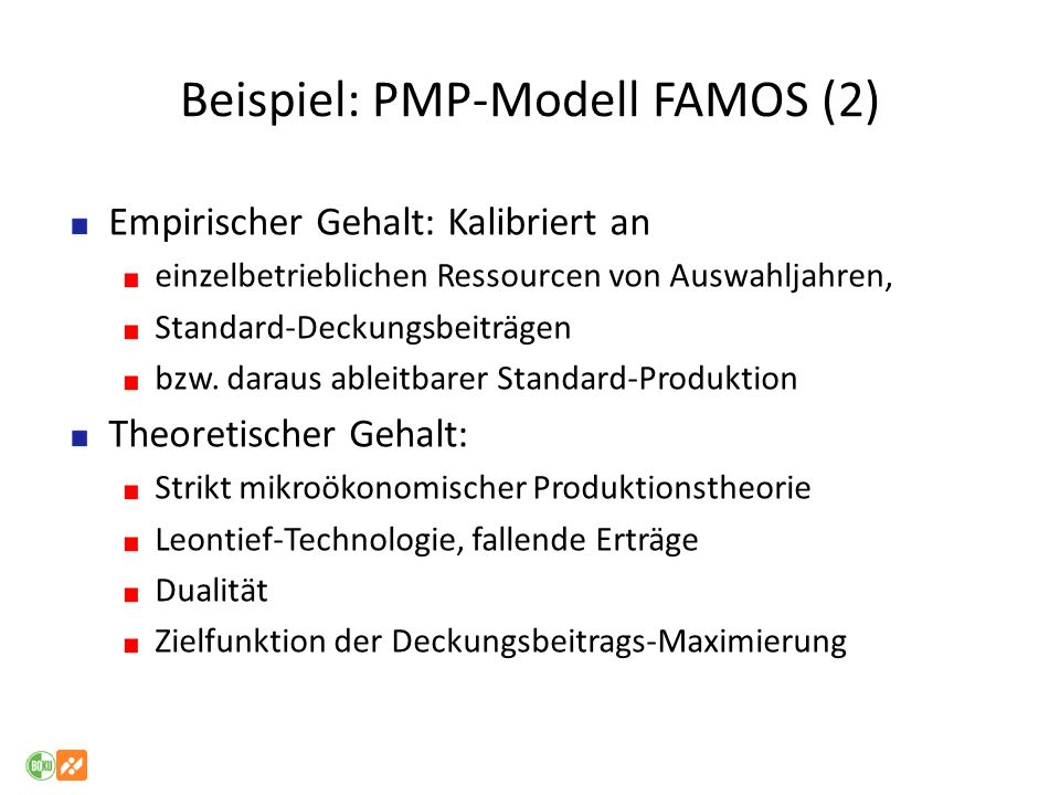 Beispiel: PMP-Modell FAMOS (2) Empirischer Gehalt: Kalibriert an einzelbetrieblichen Ressourcen von Auswahljahren, Standard-Deckungsbeiträgen bzw. dar