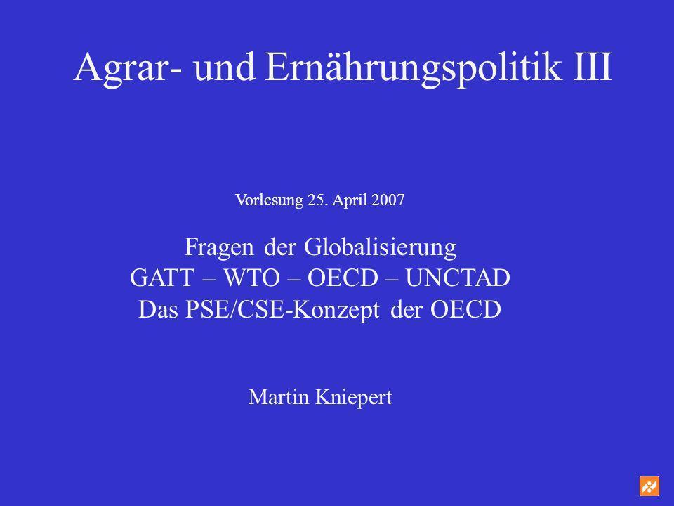 Agrar- und Ernährungspolitik III Vorlesung 25. April 2007 Fragen der Globalisierung GATT – WTO – OECD – UNCTAD Das PSE/CSE-Konzept der OECD Martin Kni
