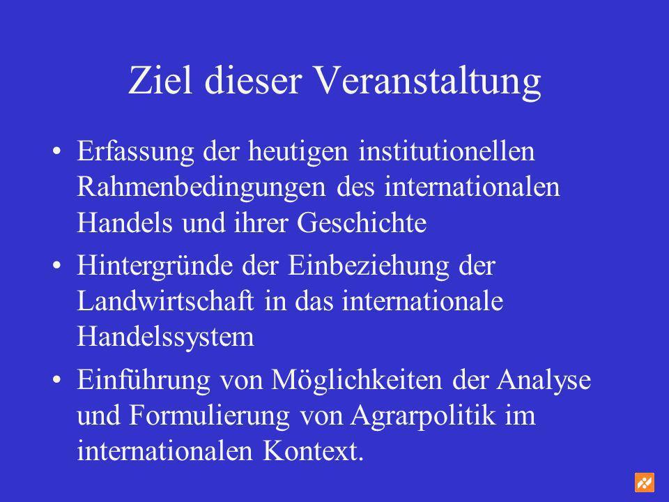 Ziel dieser Veranstaltung Erfassung der heutigen institutionellen Rahmenbedingungen des internationalen Handels und ihrer Geschichte Hintergründe der