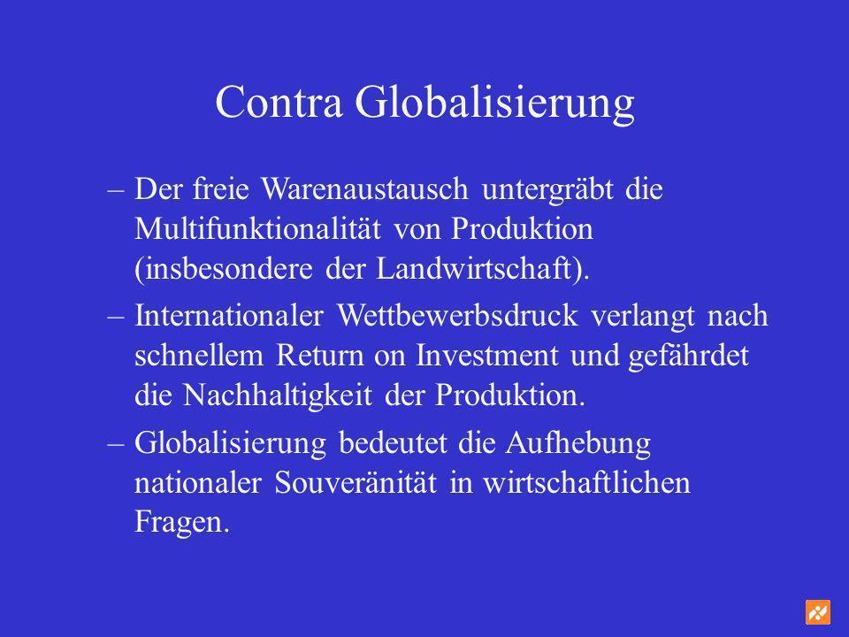 Contra Globalisierung –Der freie Warenaustausch untergräbt die Multifunktionalität von Produktion (insbesondere der Landwirtschaft). –Internationaler