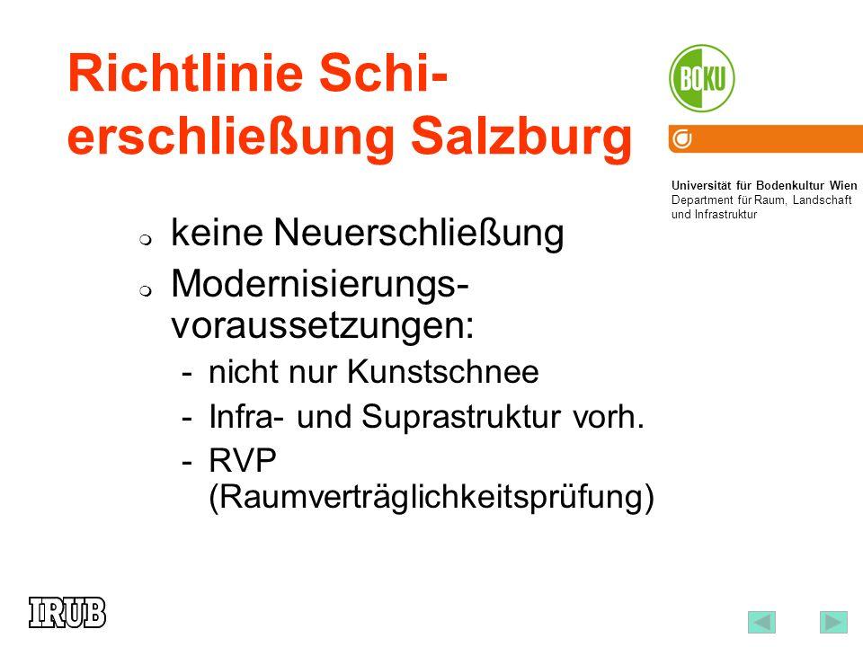 Universität für Bodenkultur Wien Department für Raum, Landschaft und Infrastruktur Institut für Raumplanung und Ländliche Neuordnung an der Universität für Bodenkultur Wien 16 Richtlinie Schi- erschließung Salzburg keine Neuerschließung Modernisierungs- voraussetzungen: -nicht nur Kunstschnee -Infra- und Suprastruktur vorh.