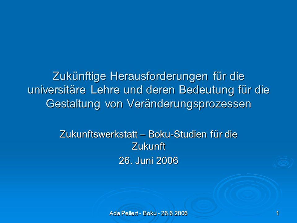 Ada Pellert - Boku - 26.6.2006 1 Zukünftige Herausforderungen für die universitäre Lehre und deren Bedeutung für die Gestaltung von Veränderungsprozessen Zukunftswerkstatt – Boku-Studien für die Zukunft 26.