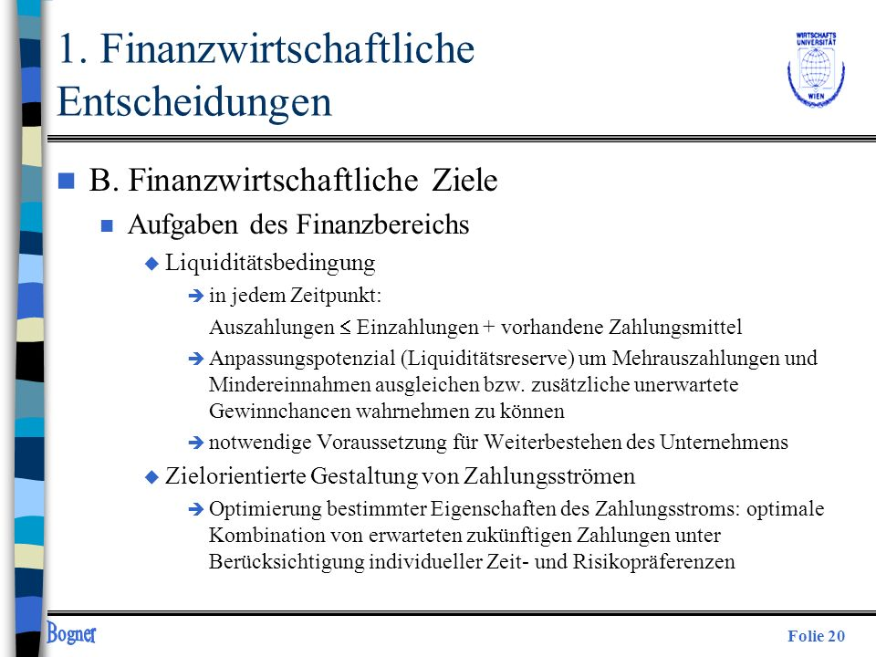 Folie 20 n B. Finanzwirtschaftliche Ziele n Aufgaben des Finanzbereichs u Liquiditätsbedingung è in jedem Zeitpunkt: Auszahlungen Einzahlungen + vorha