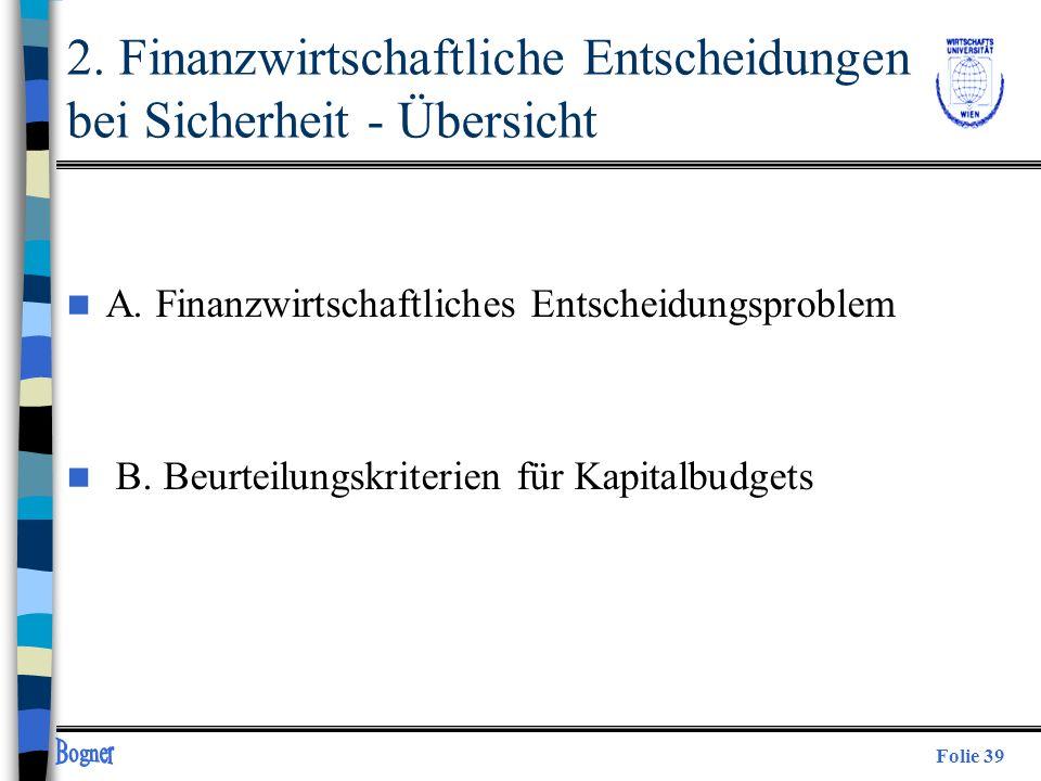 Folie 39 2. Finanzwirtschaftliche Entscheidungen bei Sicherheit - Übersicht n A. Finanzwirtschaftliches Entscheidungsproblem n B. Beurteilungskriterie