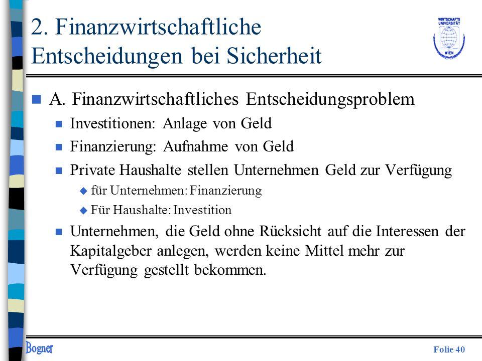 Folie 40 2. Finanzwirtschaftliche Entscheidungen bei Sicherheit n A. Finanzwirtschaftliches Entscheidungsproblem n Investitionen: Anlage von Geld n Fi