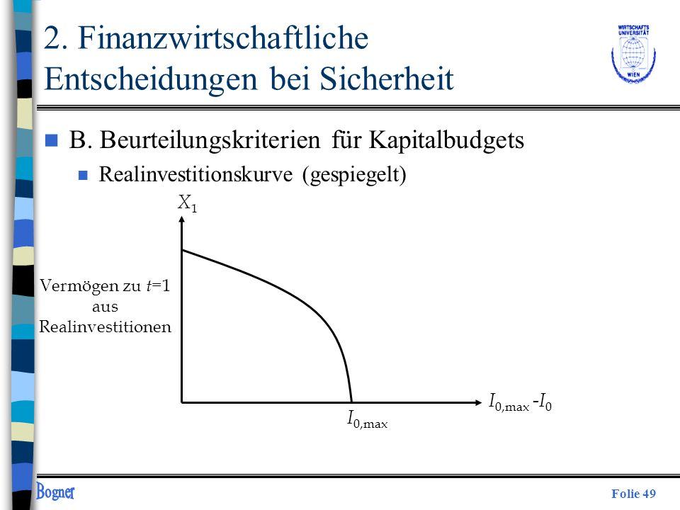 Folie 49 X1X1 I 0,max -I 0 I 0,max Vermögen zu t =1 aus Realinvestitionen 2. Finanzwirtschaftliche Entscheidungen bei Sicherheit n B. Beurteilungskrit