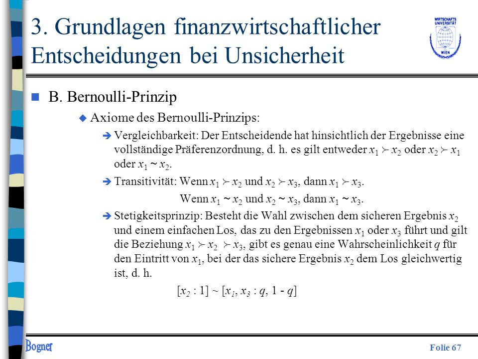 Folie 67 3. Grundlagen finanzwirtschaftlicher Entscheidungen bei Unsicherheit n B. Bernoulli-Prinzip u Axiome des Bernoulli-Prinzips: è Vergleichbarke