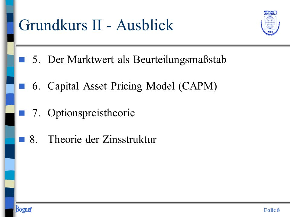 Folie 8 Grundkurs II - Ausblick n 5. Der Marktwert als Beurteilungsmaßstab n 6.Capital Asset Pricing Model (CAPM) n 7.Optionspreistheorie n 8.Theorie