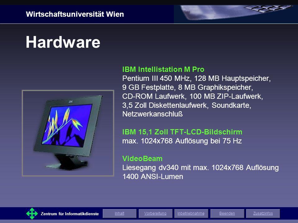 Wirtschaftsuniversität Wien Zentrum für Informatikdienste ZusatzinfosInhaltVorbereitungInbetriebnahmeBeenden IBM Intellistation M Pro Pentium III 450 MHz, 128 MB Hauptspeicher, 9 GB Festplatte, 8 MB Graphikspeicher, CD-ROM Laufwerk, 100 MB ZIP-Laufwerk, 3,5 Zoll Diskettenlaufwerk, Soundkarte, Netzwerkanschluß IBM 15,1 Zoll TFT-LCD-Bildschirm max.