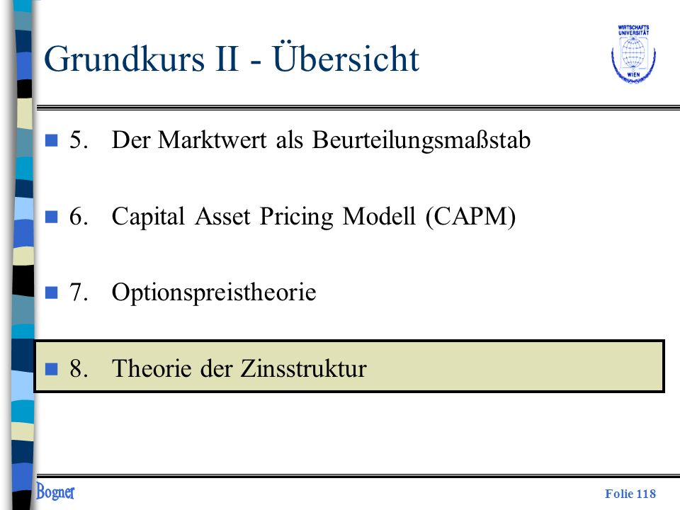 Folie 118 Grundkurs II - Übersicht n 5. Der Marktwert als Beurteilungsmaßstab n 6.Capital Asset Pricing Modell (CAPM) n 7.Optionspreistheorie n 8.Theo