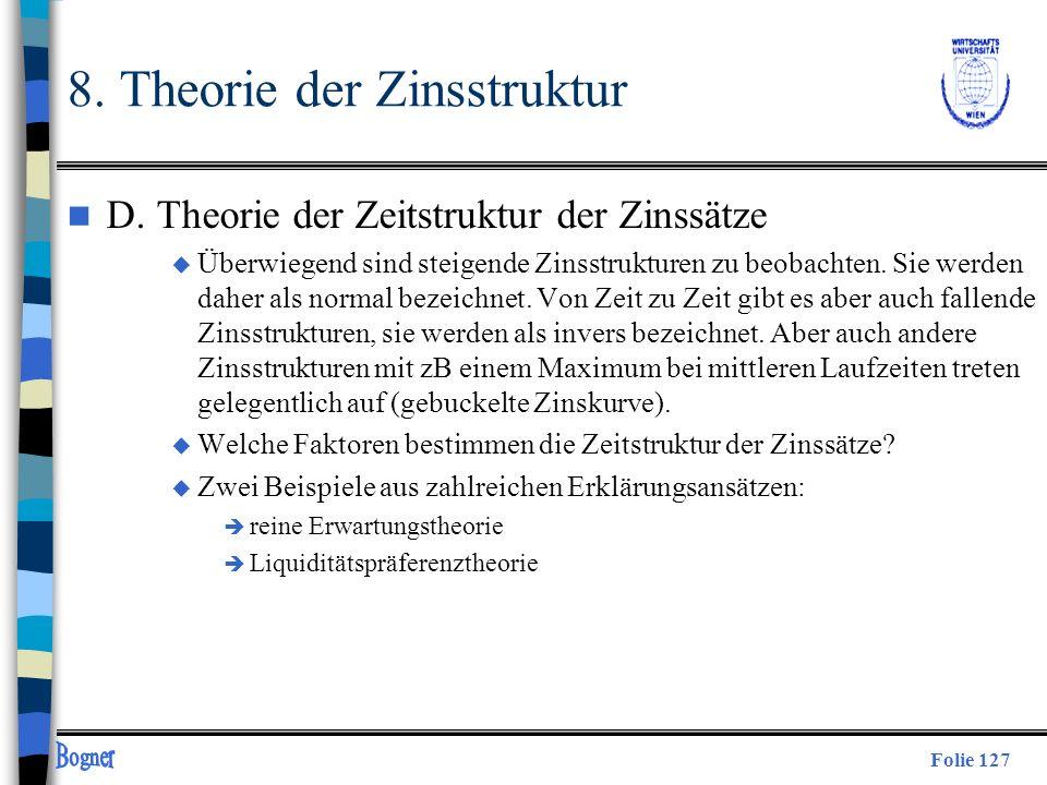 Folie 127 8. Theorie der Zinsstruktur n D. Theorie der Zeitstruktur der Zinssätze u Überwiegend sind steigende Zinsstrukturen zu beobachten. Sie werde