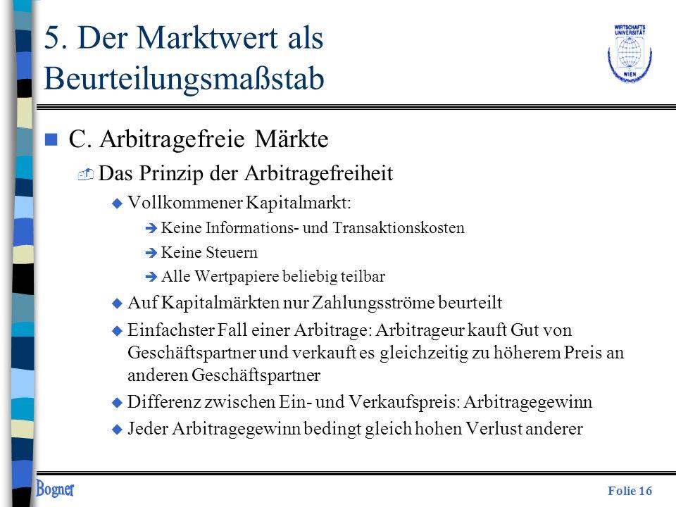 Folie 16 5. Der Marktwert als Beurteilungsmaßstab n C. Arbitragefreie Märkte  Das Prinzip der Arbitragefreiheit u Vollkommener Kapitalmarkt: è Keine