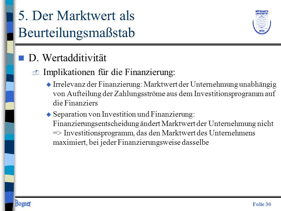 Folie 30 5. Der Marktwert als Beurteilungsmaßstab n D. Wertadditivität  Implikationen für die Finanzierung: u Irrelevanz der Finanzierung: Marktwert