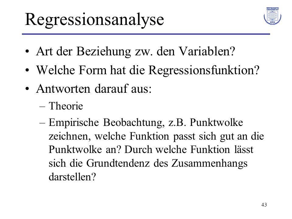 43 Regressionsanalyse Art der Beziehung zw. den Variablen? Welche Form hat die Regressionsfunktion? Antworten darauf aus: –Theorie –Empirische Beobach