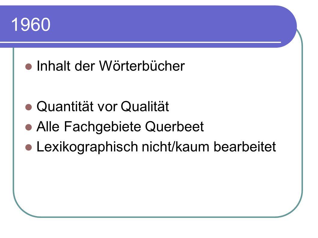 1960 Inhalt der Wörterbücher Quantität vor Qualität Alle Fachgebiete Querbeet Lexikographisch nicht/kaum bearbeitet