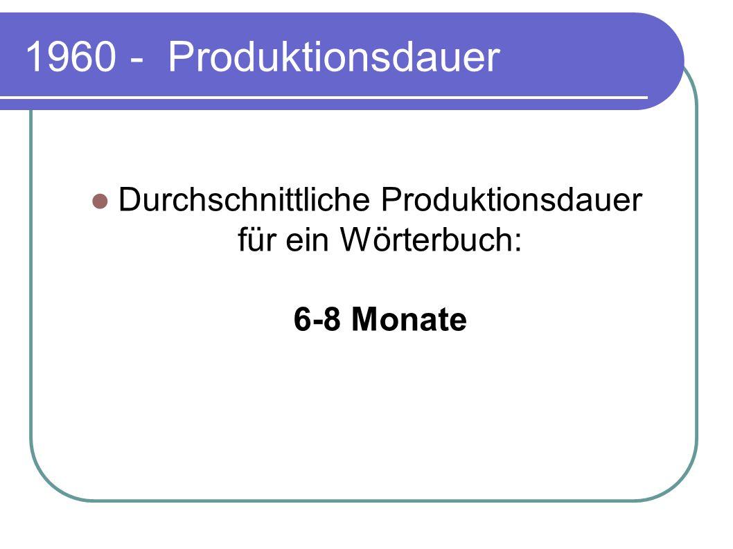 1960 - Produktionsdauer Durchschnittliche Produktionsdauer für ein Wörterbuch: 6-8 Monate