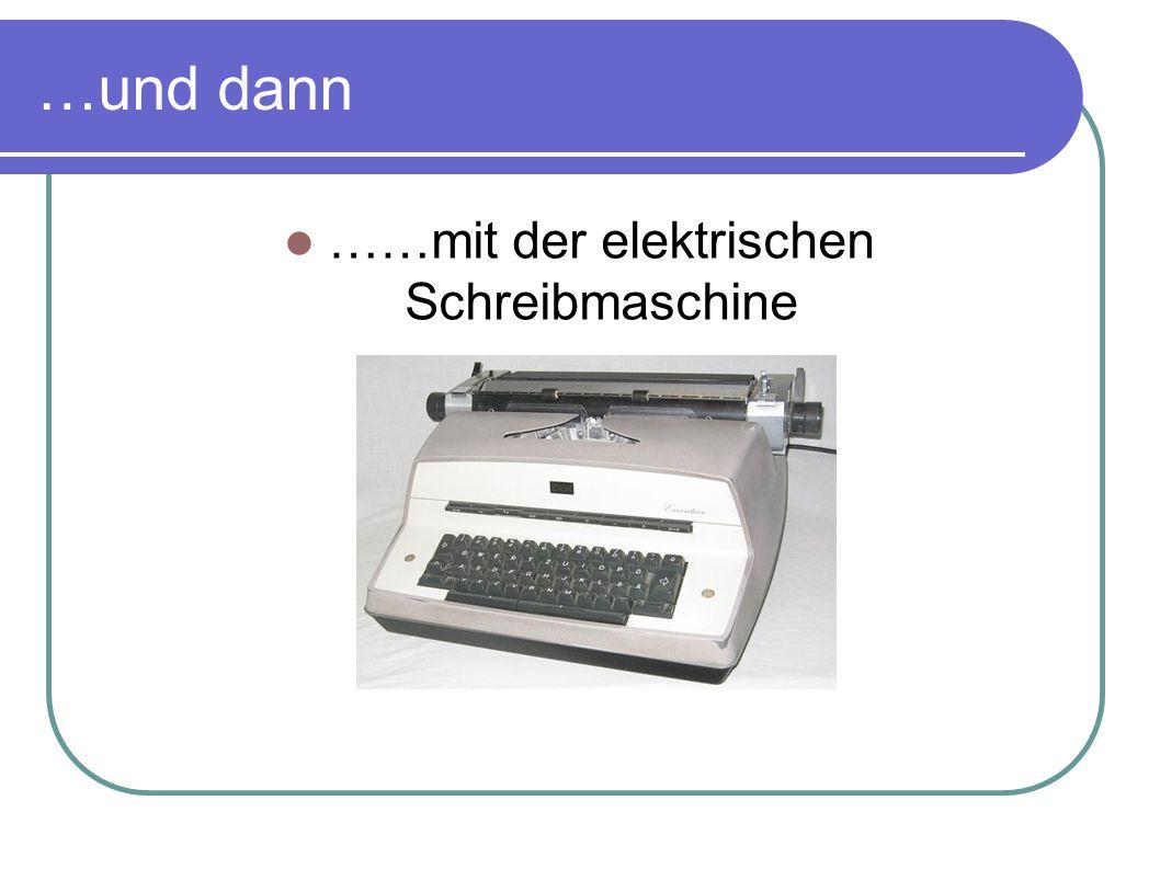 …und dann ……mit der elektrischen Schreibmaschine