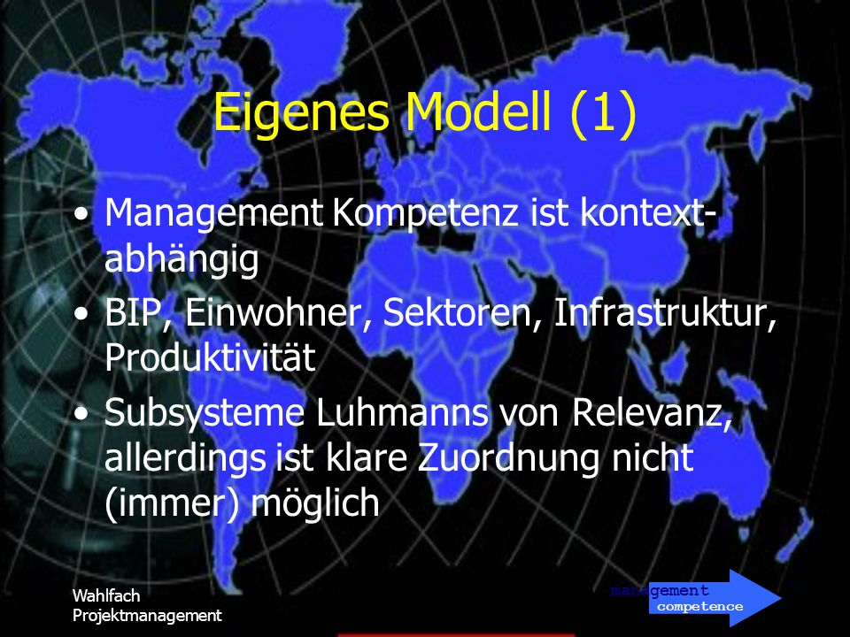 management competence Wahlfach Projektmanagement Eigenes Modell (1) Management Kompetenz ist kontext- abhängig BIP, Einwohner, Sektoren, Infrastruktur, Produktivität Subsysteme Luhmanns von Relevanz, allerdings ist klare Zuordnung nicht (immer) möglich