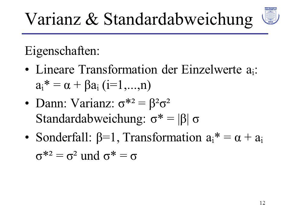 12 Varianz & Standardabweichung Eigenschaften: Lineare Transformation der Einzelwerte a i : a i * = α + βa i (i=1,...,n) Dann: Varianz: σ*² = β²σ² Sta