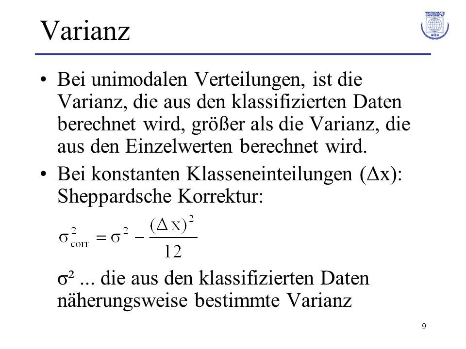9 Varianz Bei unimodalen Verteilungen, ist die Varianz, die aus den klassifizierten Daten berechnet wird, größer als die Varianz, die aus den Einzelwe