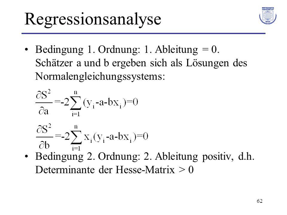 62 Regressionsanalyse Bedingung 1. Ordnung: 1. Ableitung = 0. Schätzer a und b ergeben sich als Lösungen des Normalengleichungssystems: Bedingung 2. O