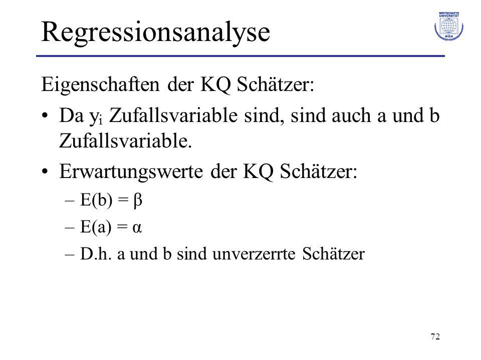 72 Regressionsanalyse Eigenschaften der KQ Schätzer: Da y i Zufallsvariable sind, sind auch a und b Zufallsvariable. Erwartungswerte der KQ Schätzer: