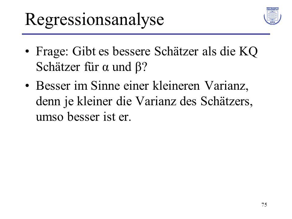 76 Regressionsanalyse Gauss-Markov-Theorem: –Einfaches lineares Regressionsmodell, –Es gelten Annahmen 1-5 Der KQ Schätzer ist der beste lineare erwartungstreue Schätzer, BLUE (Best linear unbiased Estimator) –Best: Var(b*) Var(b) –Linear: b* = c i y i –Unbiased: E(b*) = β –Analoge Aussage für Schätzer a* von α.