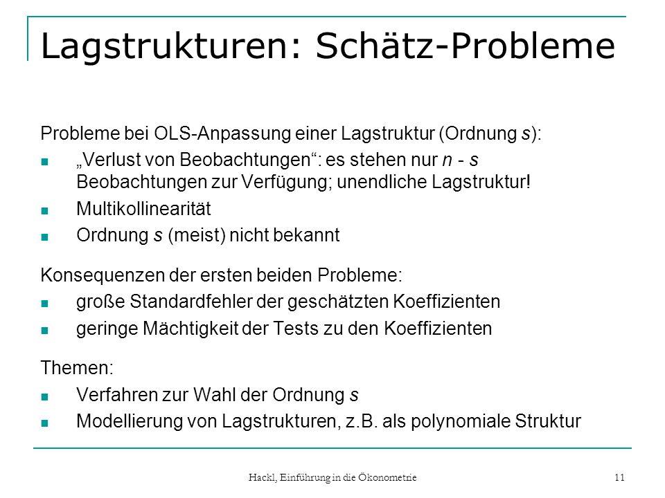 Hackl, Einführung in die Ökonometrie 11 Lagstrukturen: Schätz-Probleme Probleme bei OLS-Anpassung einer Lagstruktur (Ordnung s): Verlust von Beobachtungen: es stehen nur n - s Beobachtungen zur Verfügung; unendliche Lagstruktur.