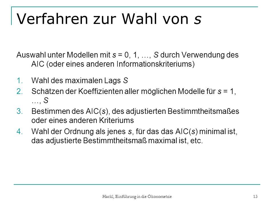 Hackl, Einführung in die Ökonometrie 13 Verfahren zur Wahl von s Auswahl unter Modellen mit s = 0, 1, …, S durch Verwendung des AIC (oder eines anderen Informationskriteriums) 1.Wahl des maximalen Lags S 2.Schätzen der Koeffizienten aller möglichen Modelle für s = 1, …, S 3.Bestimmen des AIC(s), des adjustierten Bestimmtheitsmaßes oder eines anderen Kriteriums 4.Wahl der Ordnung als jenes s, für das das AIC(s) minimal ist, das adjustierte Bestimmtheitsmaß maximal ist, etc.