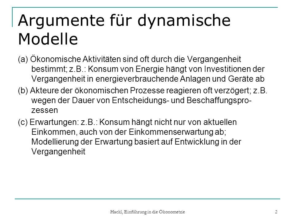 Hackl, Einführung in die Ökonometrie 2 Argumente für dynamische Modelle (a) Ökonomische Aktivitäten sind oft durch die Vergangenheit bestimmt; z.B.: Konsum von Energie hängt von Investitionen der Vergangenheit in energieverbrauchende Anlagen und Geräte ab (b) Akteure der ökonomischen Prozesse reagieren oft verzögert; z.B.
