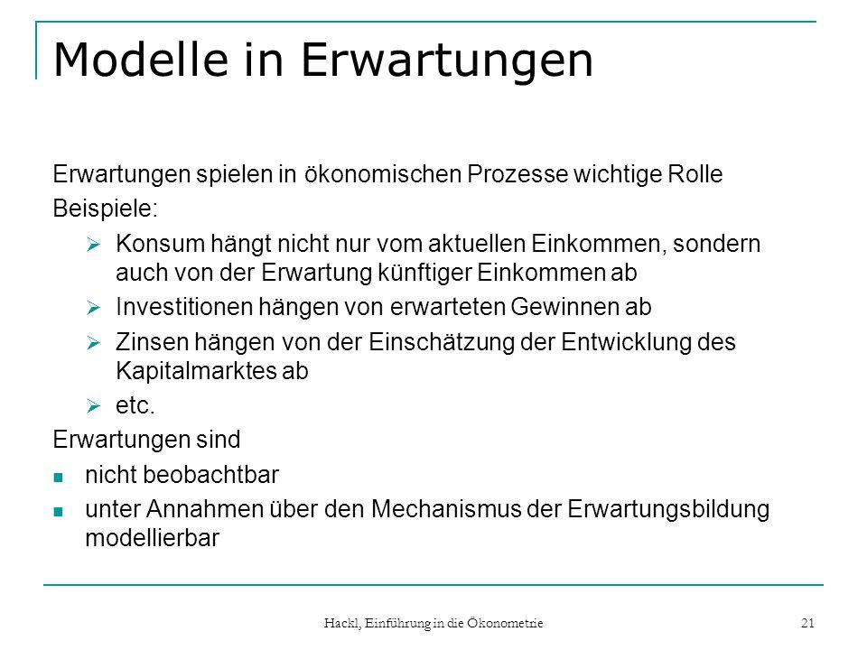 Hackl, Einführung in die Ökonometrie 21 Modelle in Erwartungen Erwartungen spielen in ökonomischen Prozesse wichtige Rolle Beispiele: Konsum hängt nic
