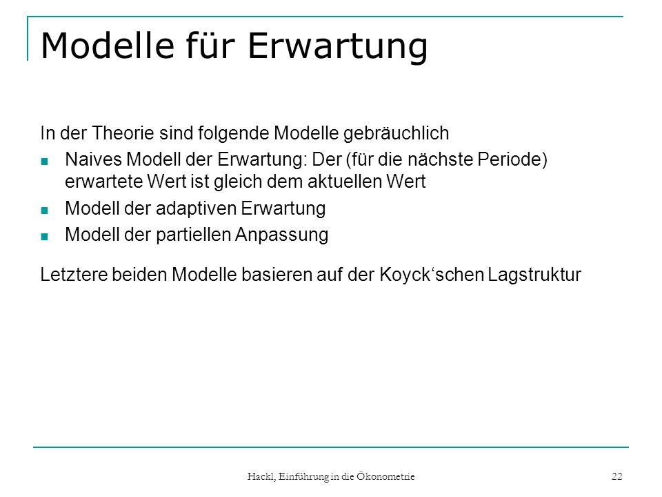Hackl, Einführung in die Ökonometrie 22 Modelle für Erwartung In der Theorie sind folgende Modelle gebräuchlich Naives Modell der Erwartung: Der (für die nächste Periode) erwartete Wert ist gleich dem aktuellen Wert Modell der adaptiven Erwartung Modell der partiellen Anpassung Letztere beiden Modelle basieren auf der Koyckschen Lagstruktur