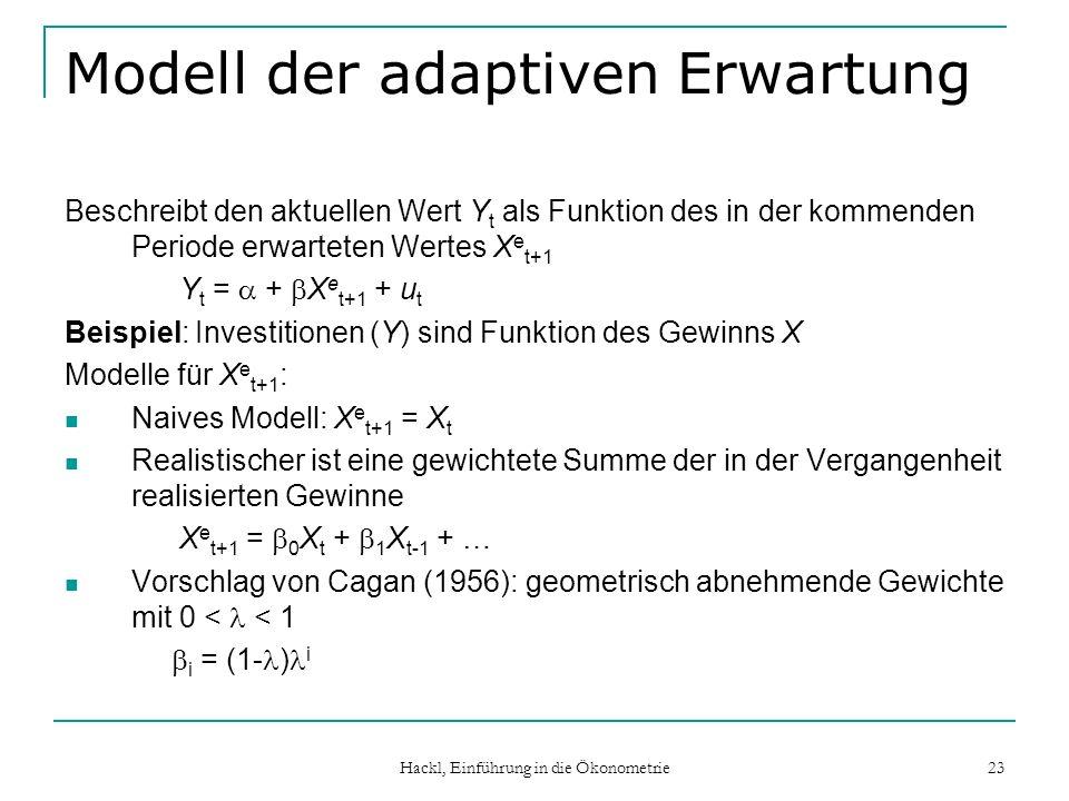 Hackl, Einführung in die Ökonometrie 23 Modell der adaptiven Erwartung Beschreibt den aktuellen Wert Y t als Funktion des in der kommenden Periode erwarteten Wertes X e t+1 Y t = + X e t+1 + u t Beispiel: Investitionen (Y) sind Funktion des Gewinns X Modelle für X e t+1 : Naives Modell: X e t+1 = X t Realistischer ist eine gewichtete Summe der in der Vergangenheit realisierten Gewinne X e t+1 = 0 X t + 1 X t-1 + … Vorschlag von Cagan (1956): geometrisch abnehmende Gewichte mit 0 < < 1 i = (1- ) i