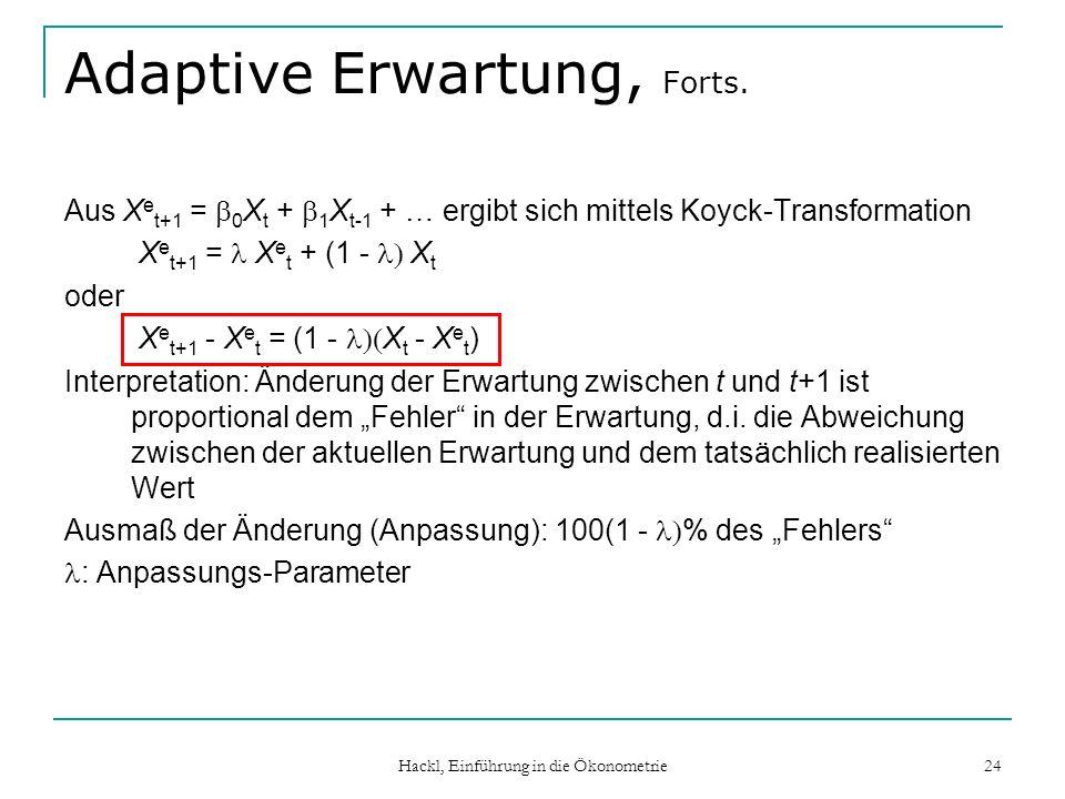Hackl, Einführung in die Ökonometrie 24 Adaptive Erwartung, Forts. Aus X e t+1 = 0 X t + 1 X t-1 + … ergibt sich mittels Koyck-Transformation X e t+1