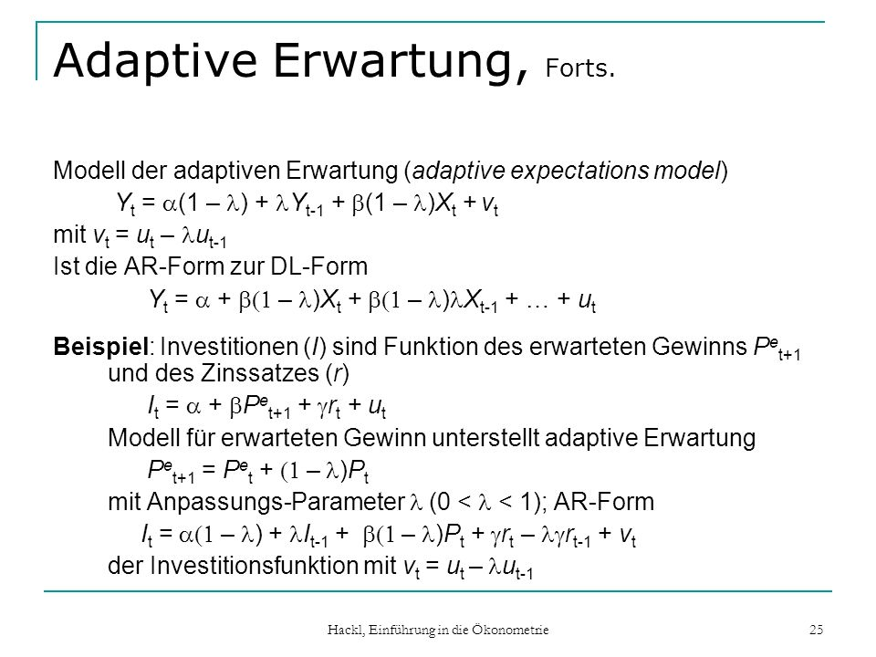 Hackl, Einführung in die Ökonometrie 25 Adaptive Erwartung, Forts. Modell der adaptiven Erwartung (adaptive expectations model) Y t = (1 – ) + Y t-1 +