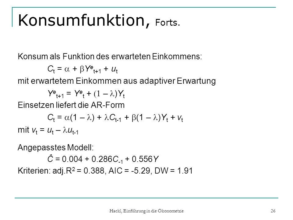 Hackl, Einführung in die Ökonometrie 26 Konsumfunktion, Forts. Konsum als Funktion des erwarteten Einkommens: C t = + Y e t+1 + u t mit erwartetem Ein
