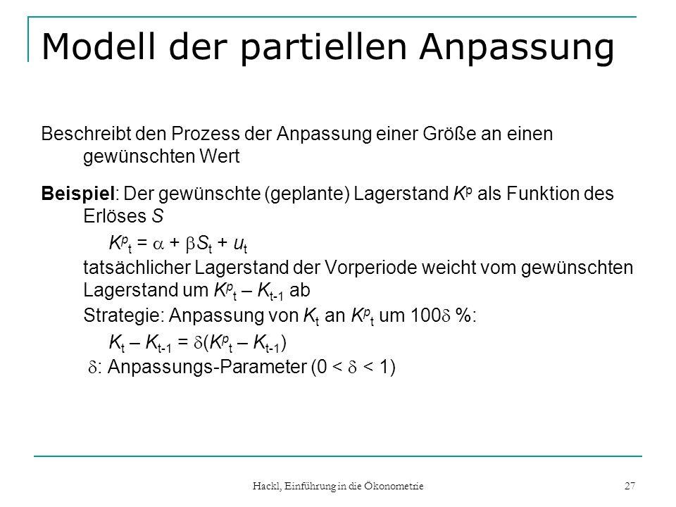 Hackl, Einführung in die Ökonometrie 27 Modell der partiellen Anpassung Beschreibt den Prozess der Anpassung einer Größe an einen gewünschten Wert Beispiel: Der gewünschte (geplante) Lagerstand K p als Funktion des Erlöses S K p t = + S t + u t tatsächlicher Lagerstand der Vorperiode weicht vom gewünschten Lagerstand um K p t – K t-1 ab Strategie: Anpassung von K t an K p t um 100 %: K t – K t-1 = (K p t – K t-1 ) : Anpassungs-Parameter (0 < < 1)
