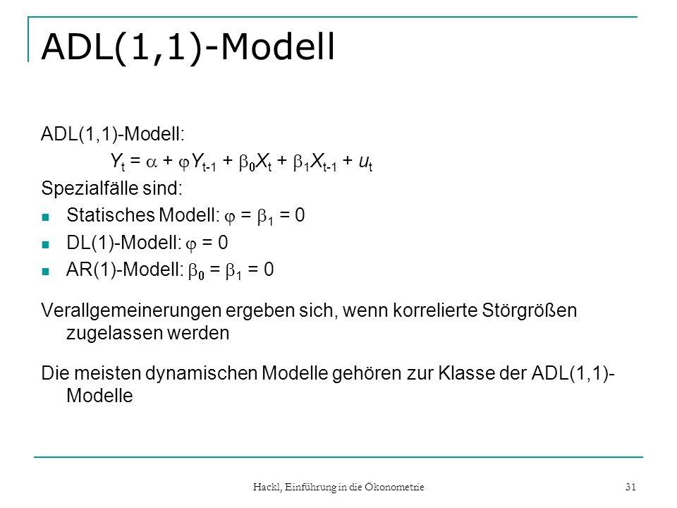 Hackl, Einführung in die Ökonometrie 31 ADL(1,1)-Modell ADL(1,1)-Modell: Y t = + Y t-1 + X t + 1 X t-1 + u t Spezialfälle sind: Statisches Modell: = 1 = 0 DL(1)-Modell: = 0 AR(1)-Modell: = 1 = 0 Verallgemeinerungen ergeben sich, wenn korrelierte Störgrößen zugelassen werden Die meisten dynamischen Modelle gehören zur Klasse der ADL(1,1)- Modelle