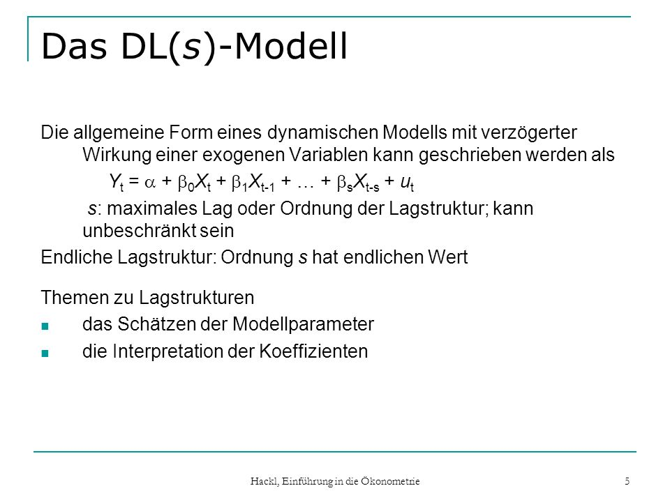 Hackl, Einführung in die Ökonometrie 5 Das DL(s)-Modell Die allgemeine Form eines dynamischen Modells mit verzögerter Wirkung einer exogenen Variablen kann geschrieben werden als Y t = + 0 X t + 1 X t-1 + … + s X t-s + u t s: maximales Lag oder Ordnung der Lagstruktur; kann unbeschränkt sein Endliche Lagstruktur: Ordnung s hat endlichen Wert Themen zu Lagstrukturen das Schätzen der Modellparameter die Interpretation der Koeffizienten
