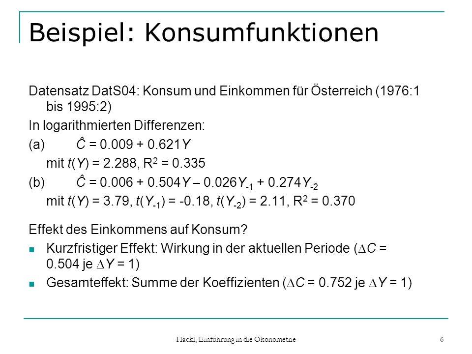 Hackl, Einführung in die Ökonometrie 7 Multiplikatoren Beschreiben den Effekt von Änderungen in der/den erklärenden Variablen auf die abhängige Variable Modell Y t = + 0 X t + 1 X t-1 + … + s X t-s + u t Kurzfristiger Multiplikator (short run oder impact multiplier): Effekt einer Änderung von X um X = 1 auf Y in der gleichen Periode ( Y = 0 ) Langfristige Multiplikator (long run multiplier): der über alle Zukunft kumulierte Effekt von X = 1 ( Y = 0 + … + s )