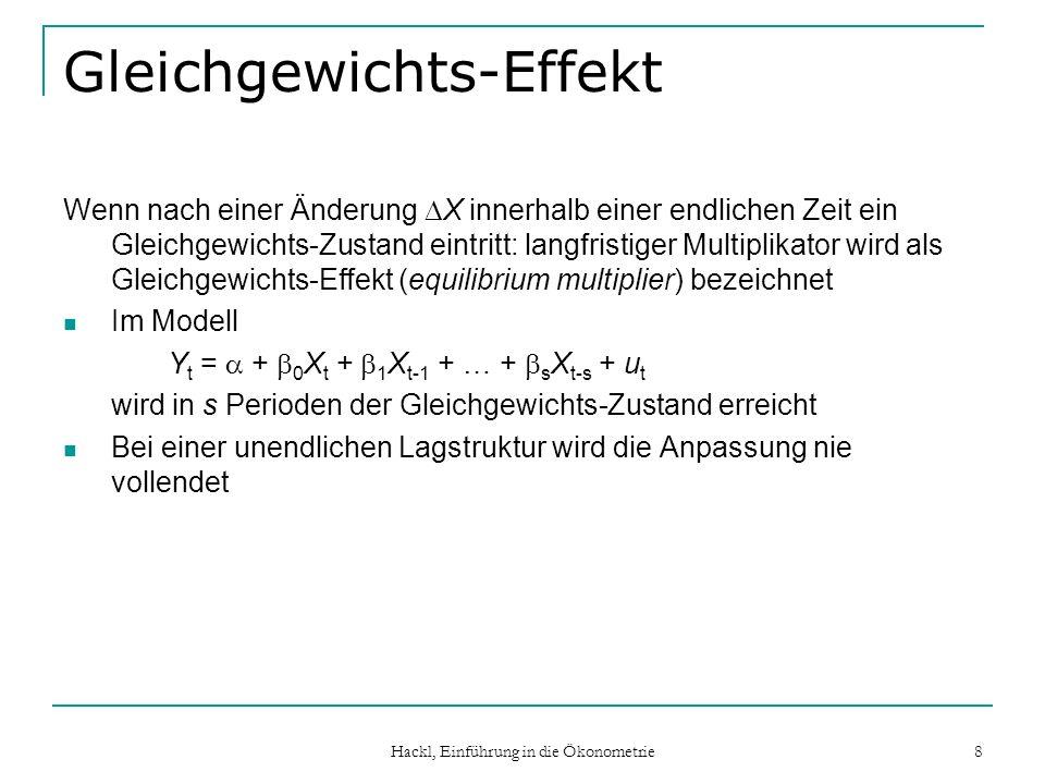 Hackl, Einführung in die Ökonometrie 8 Gleichgewichts-Effekt Wenn nach einer Änderung X innerhalb einer endlichen Zeit ein Gleichgewichts-Zustand eintritt: langfristiger Multiplikator wird als Gleichgewichts-Effekt (equilibrium multiplier) bezeichnet Im Modell Y t = + 0 X t + 1 X t-1 + … + s X t-s + u t wird in s Perioden der Gleichgewichts-Zustand erreicht Bei einer unendlichen Lagstruktur wird die Anpassung nie vollendet